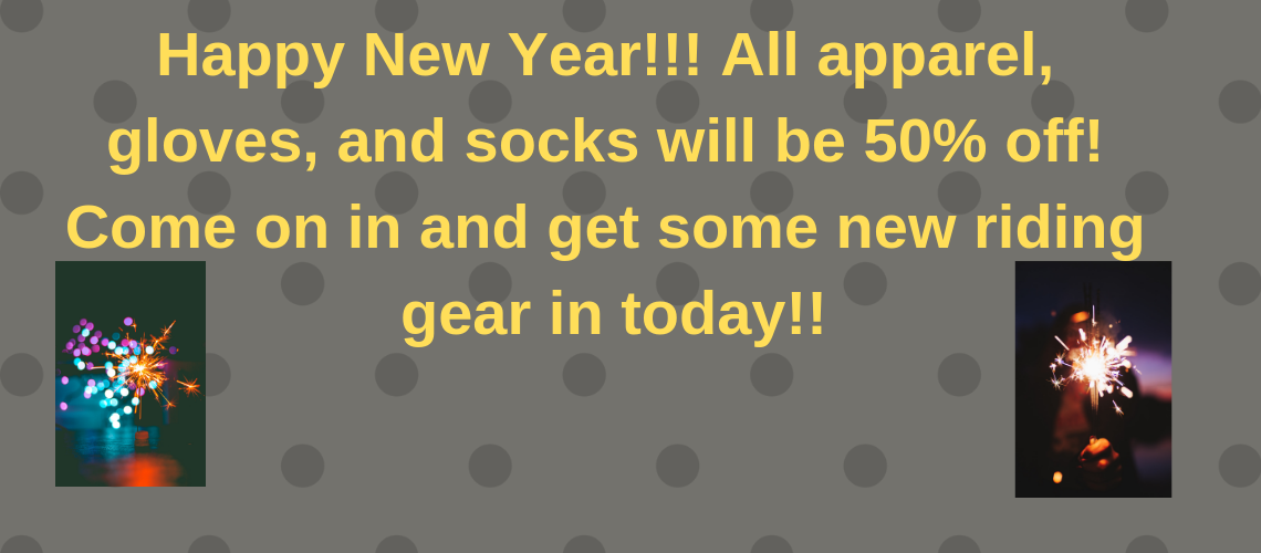 Happy New Year!!! All apparel, gloves, and socks will be 50% off! Come on in and get some new riding gear in today!!