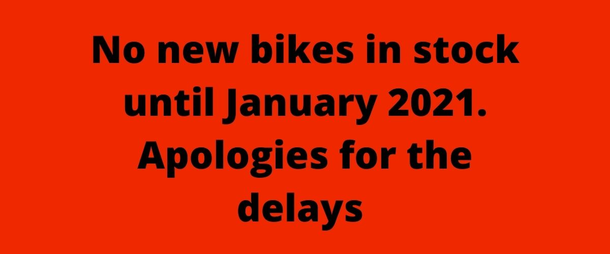 No new bikes in stock until January 2021. Apologies for the delays